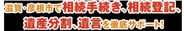 滋賀・彦根市で相続手続き、相続登記、遺産分割、遺言を徹底サポート!